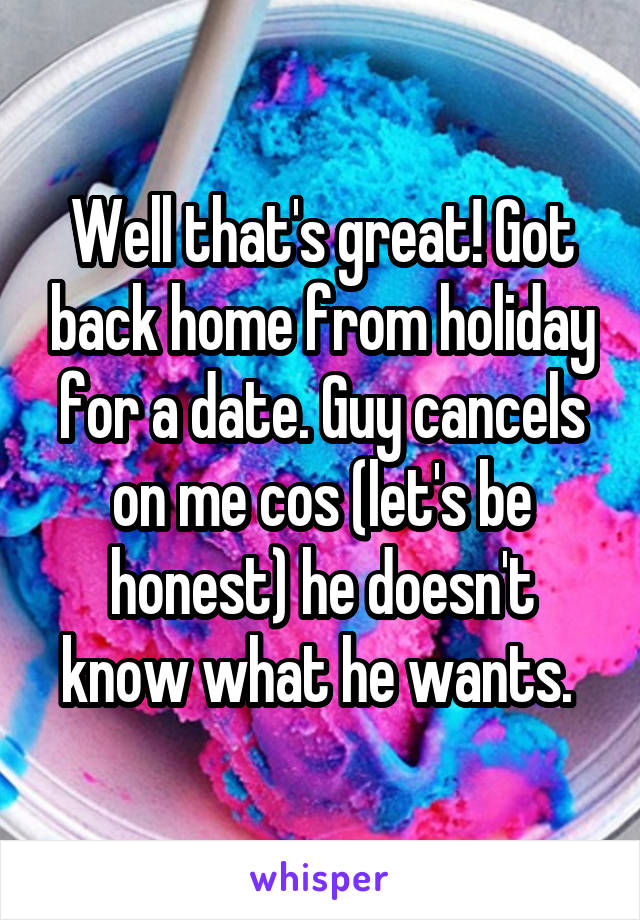 Well that's great! Got back home from holiday for a date. Guy cancels on me cos (let's be honest) he doesn't know what he wants.