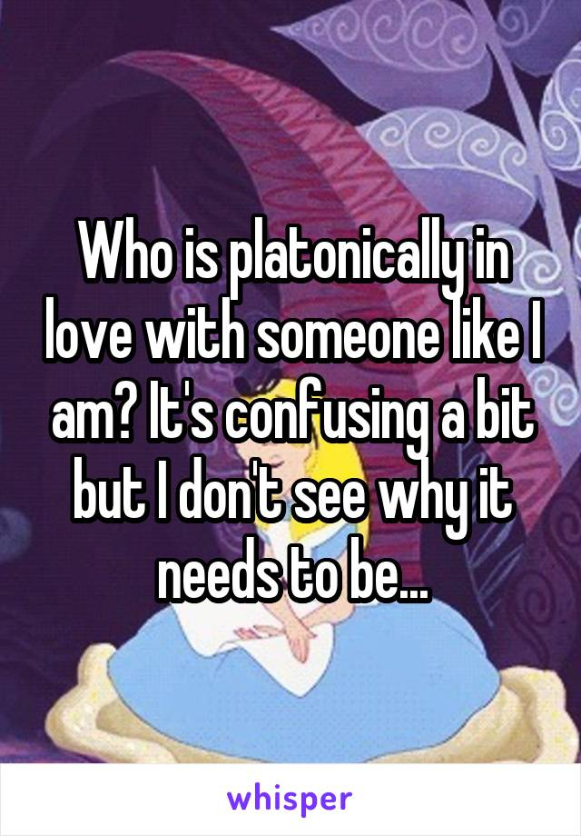 Who is platonically in love with someone like I am? It's confusing a bit but I don't see why it needs to be...