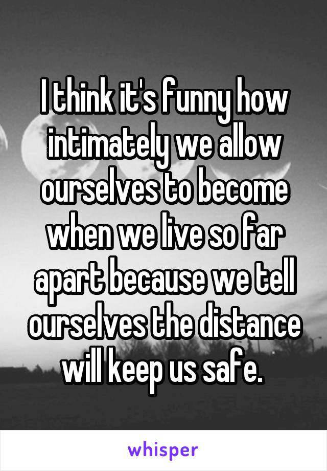 I think it's funny how intimately we allow ourselves to become when we live so far apart because we tell ourselves the distance will keep us safe.