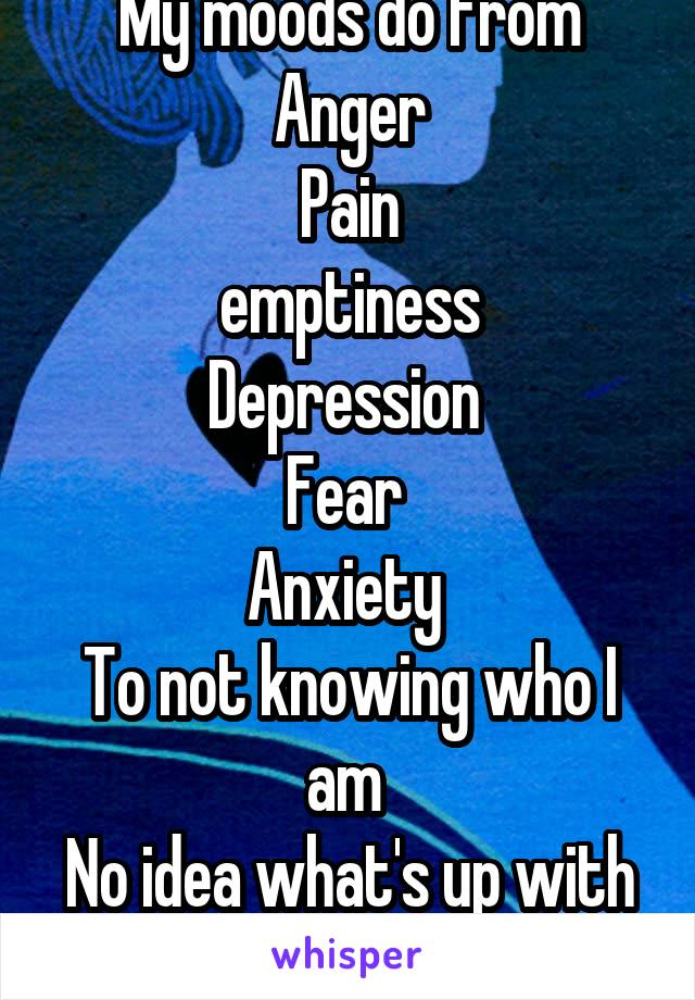 My moods do from Anger Pain emptiness Depression  Fear  Anxiety  To not knowing who I am  No idea what's up with me