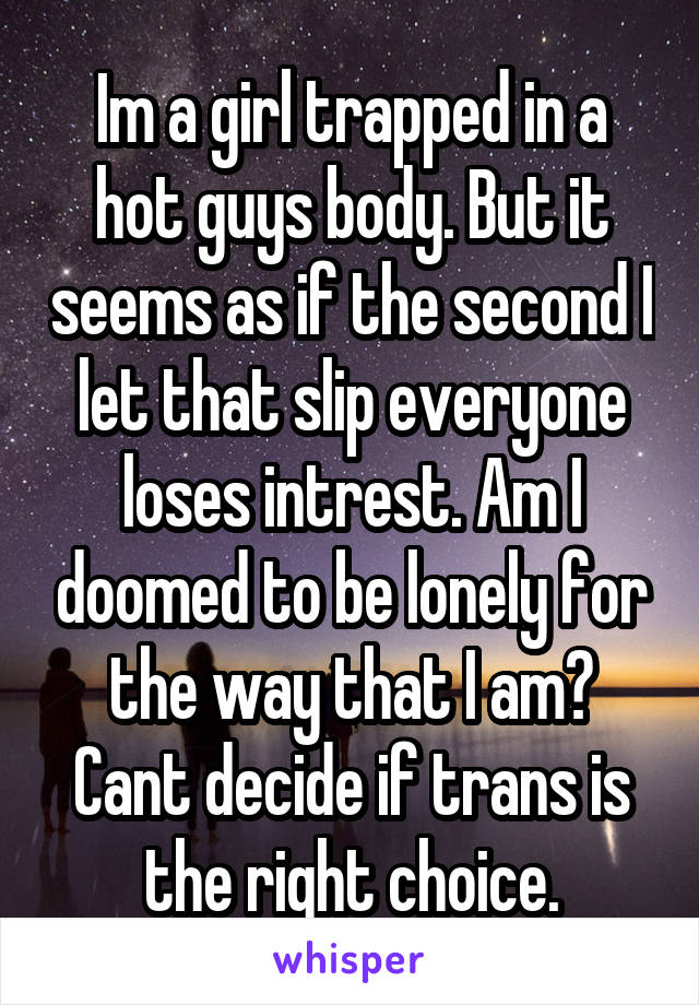 Im a girl trapped in a hot guys body. But it seems as if the second I let that slip everyone loses intrest. Am I doomed to be lonely for the way that I am? Cant decide if trans is the right choice.