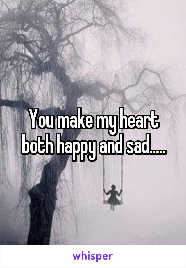 You make my heart both happy and sad.....