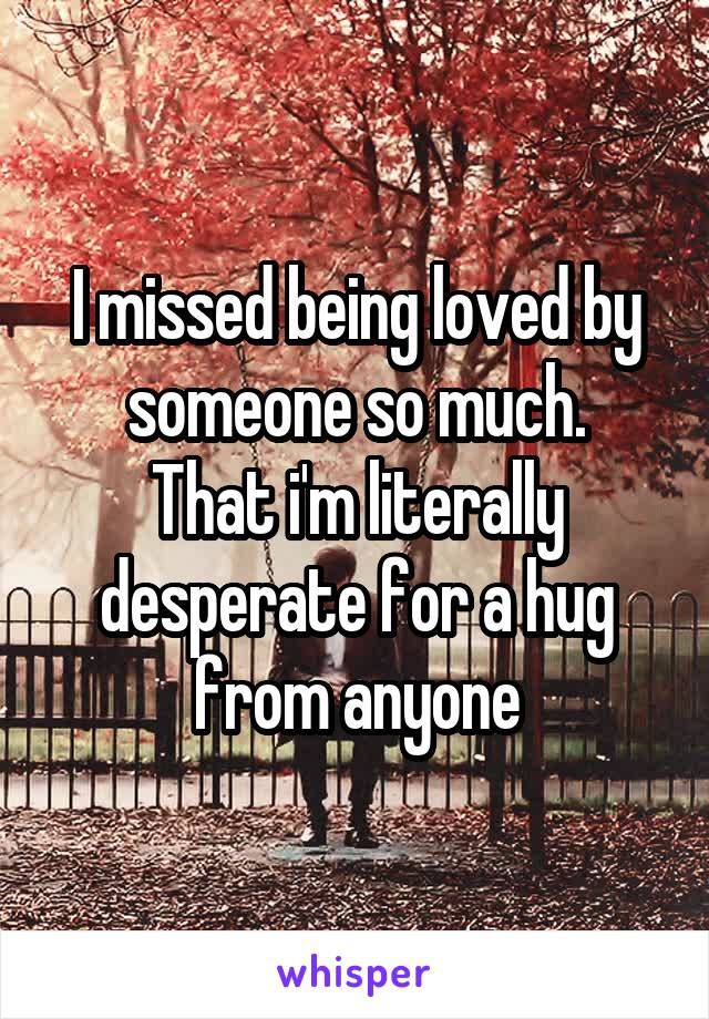 I missed being loved by someone so much. That i'm literally desperate for a hug from anyone