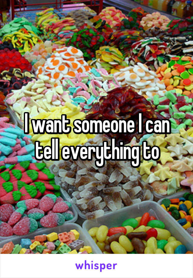 I want someone I can tell everything to