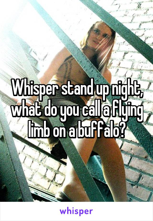 Whisper stand up night, what do you call a flying limb on a buffalo?