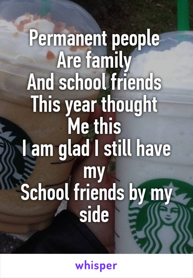 Permanent people  Are family  And school friends  This year thought  Me this  I am glad I still have my  School friends by my side