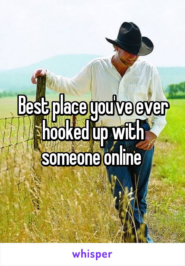 Best place you've ever hooked up with someone online
