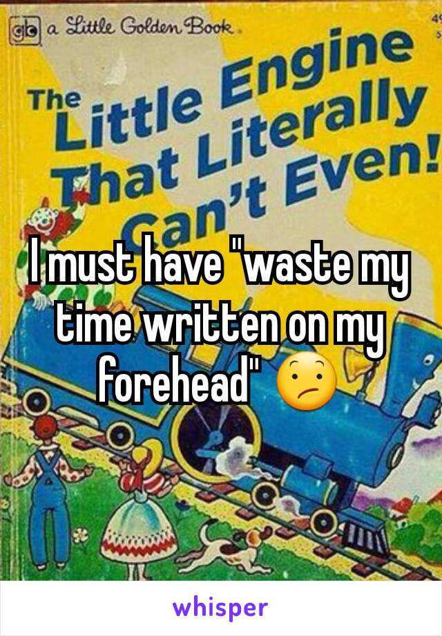 """I must have """"waste my time written on my forehead"""" 😕"""
