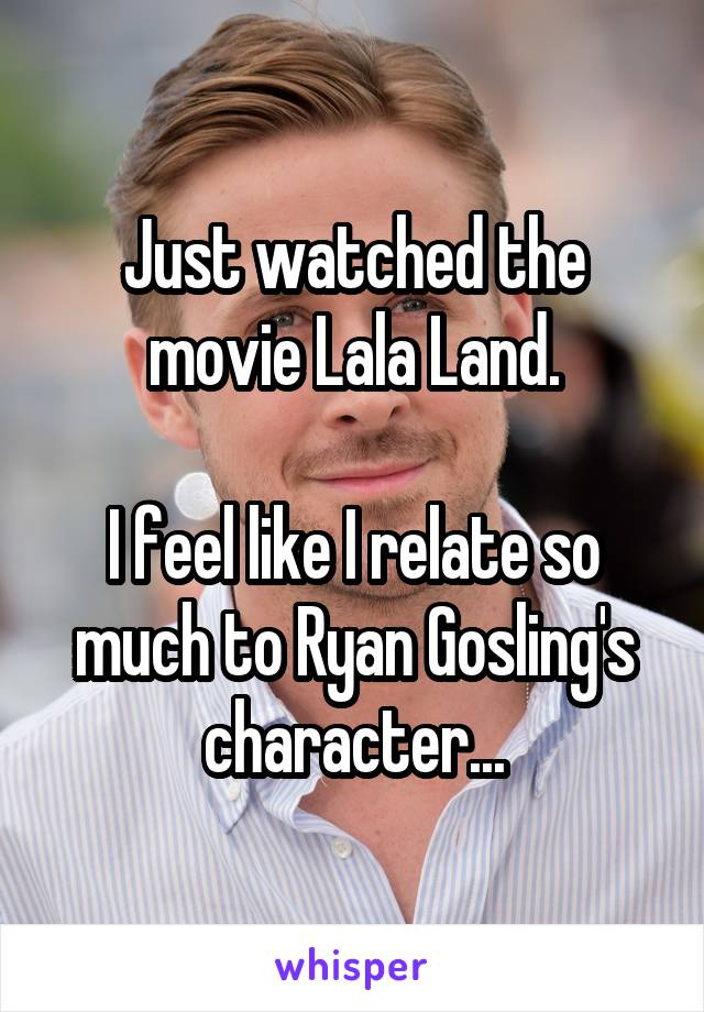 Just watched the movie Lala Land.  I feel like I relate so much to Ryan Gosling's character...