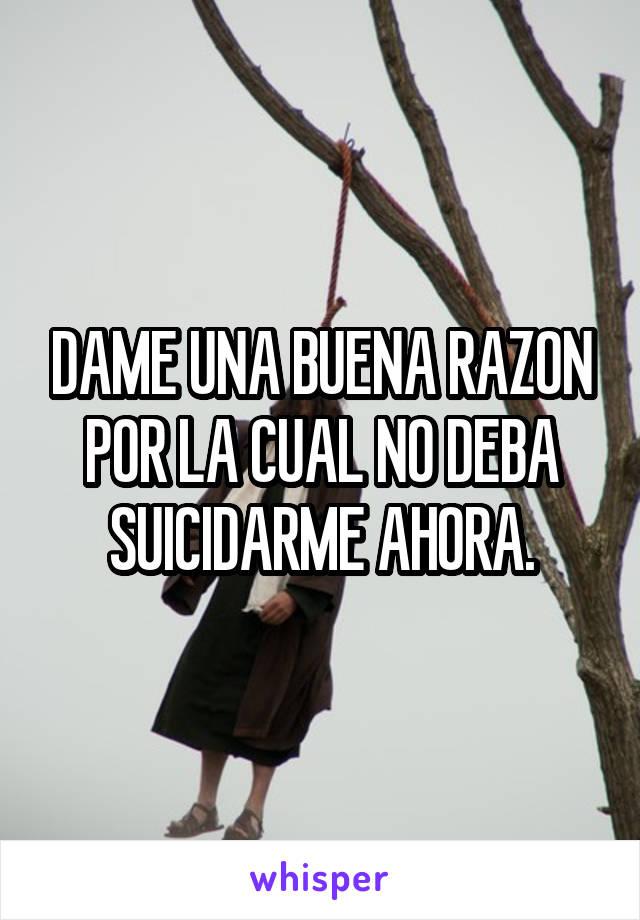 DAME UNA BUENA RAZON POR LA CUAL NO DEBA SUICIDARME AHORA.