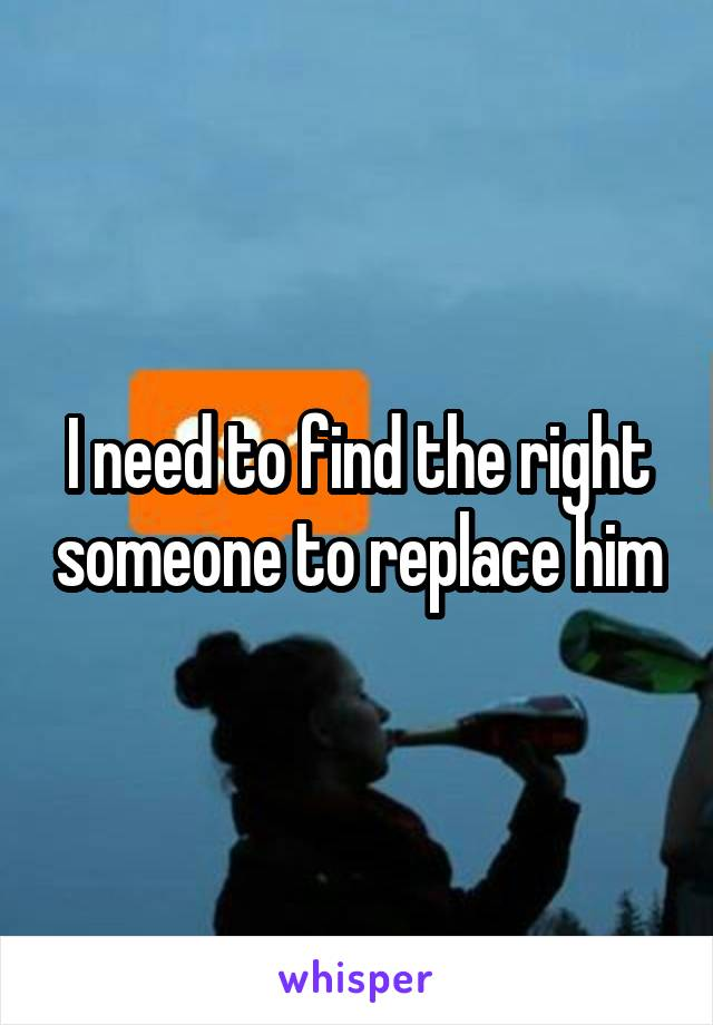 I need to find the right someone to replace him