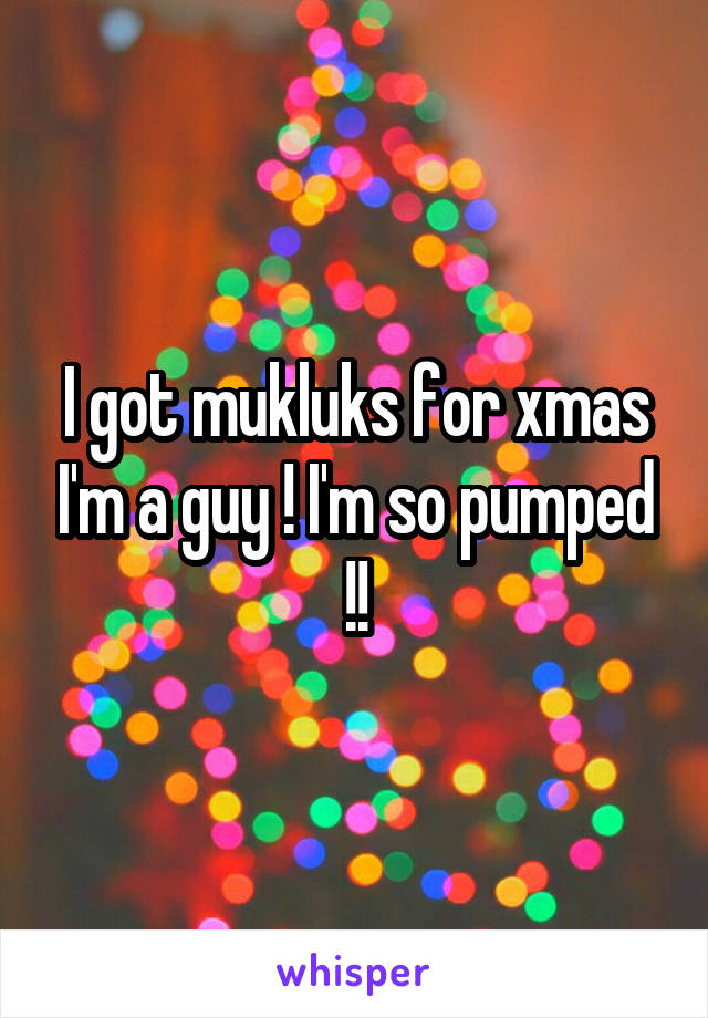I got mukluks for xmas I'm a guy ! I'm so pumped !!