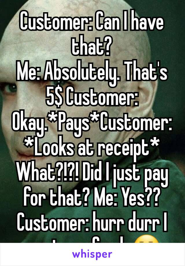 Customer: Can I have that? Me: Absolutely. That's 5$ Customer: Okay.*Pays*Customer: *Looks at receipt* What?!?! Did I just pay for that? Me: Yes?? Customer: hurr durr I want a refund. 😒