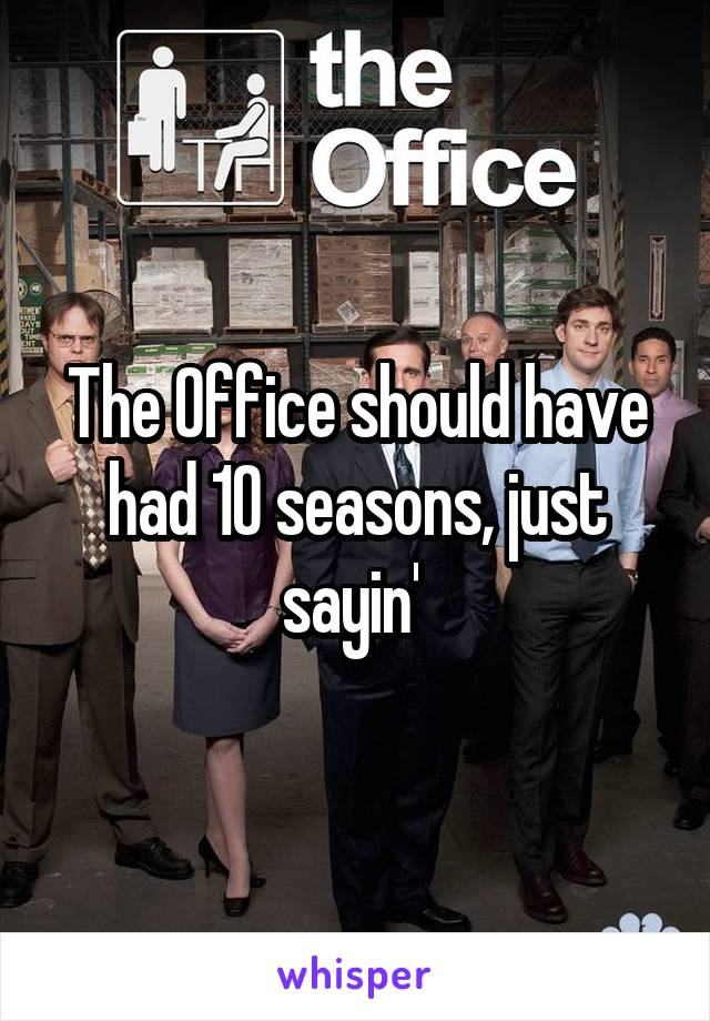 The Office should have had 10 seasons, just sayin'
