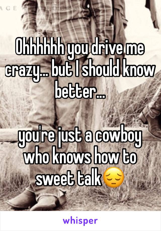 Ohhhhhh you drive me crazy... but I should know better...  you're just a cowboy who knows how to sweet talk😔