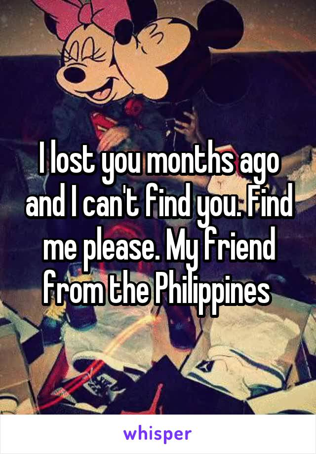 I lost you months ago and I can't find you. Find me please. My friend from the Philippines
