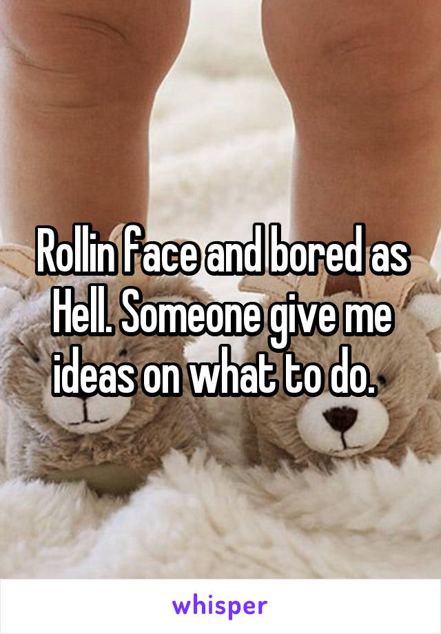Rollin face and bored as Hell. Someone give me ideas on what to do.
