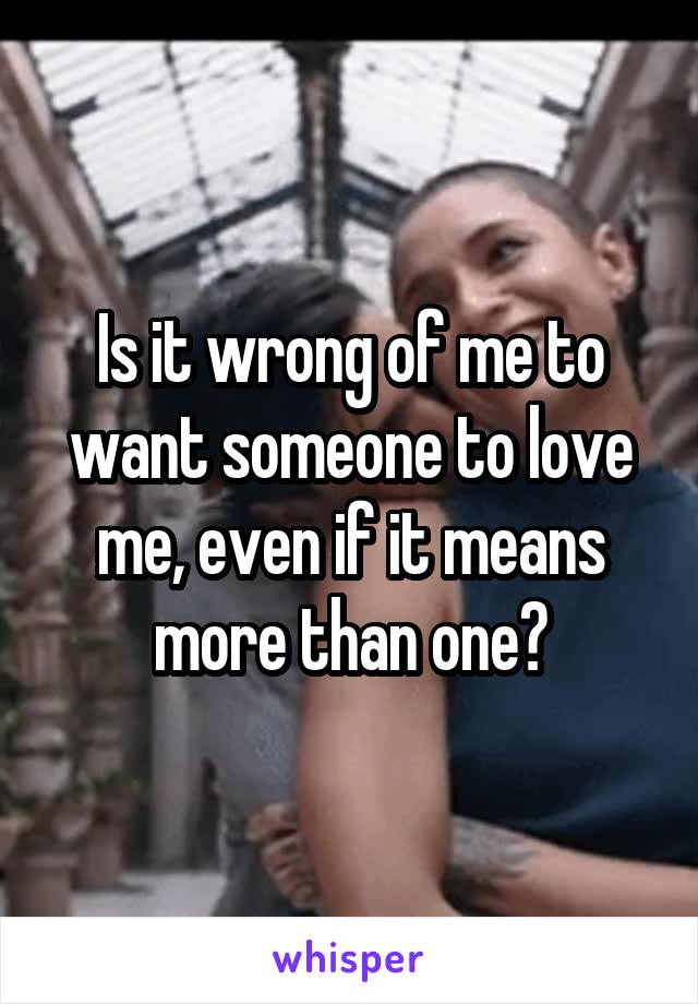 Is it wrong of me to want someone to love me, even if it means more than one?