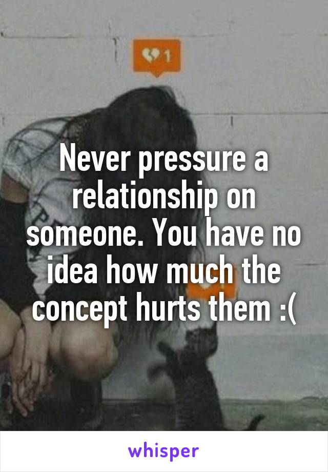 Never pressure a relationship on someone. You have no idea how much the concept hurts them :(