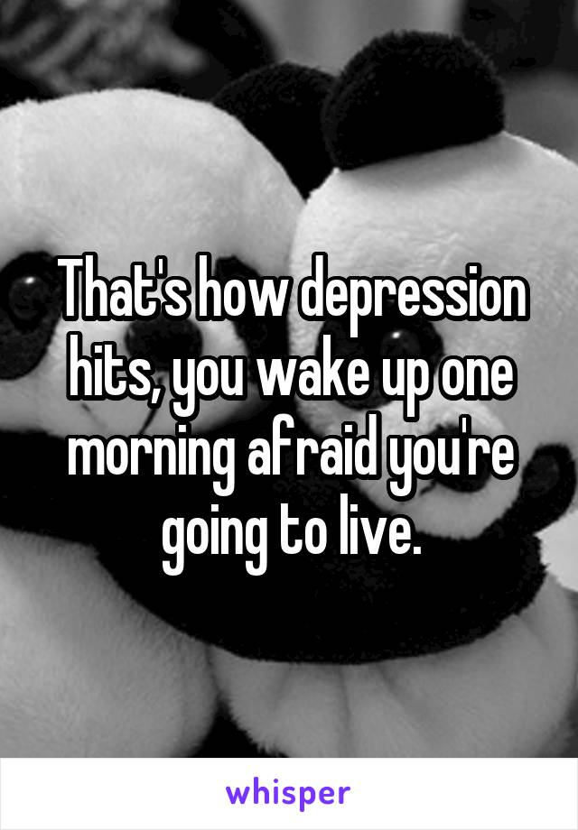 That's how depression hits, you wake up one morning afraid you're going to live.