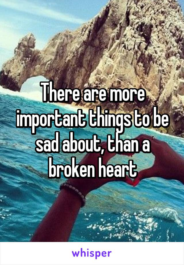 There are more important things to be sad about, than a broken heart