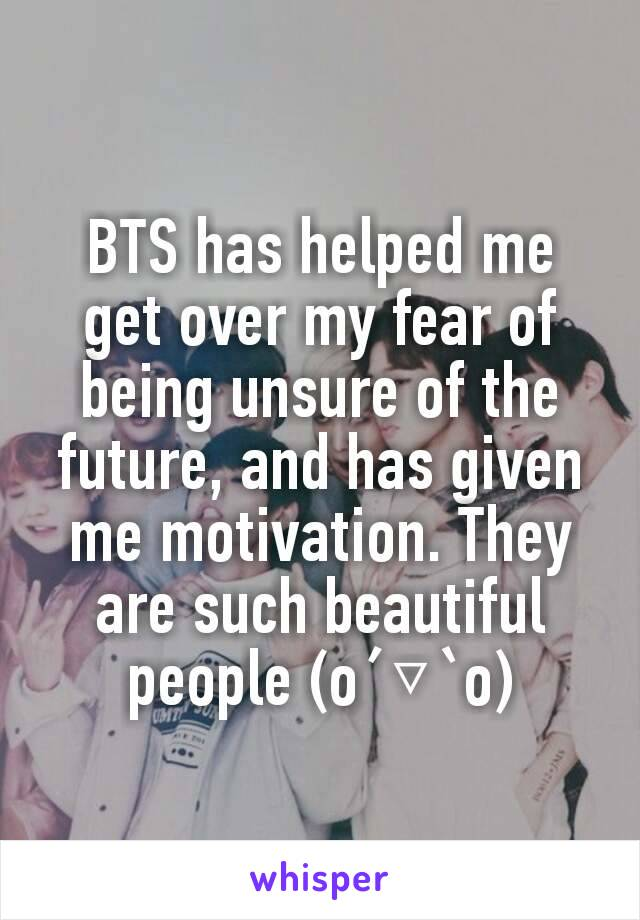 BTS has helped me get over my fear of being unsure of the future, and has given me motivation. They are such beautiful people (o´▽`o)