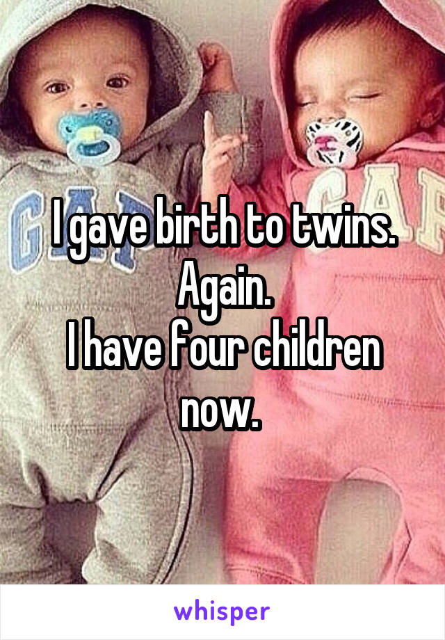 I gave birth to twins. Again. I have four children now.