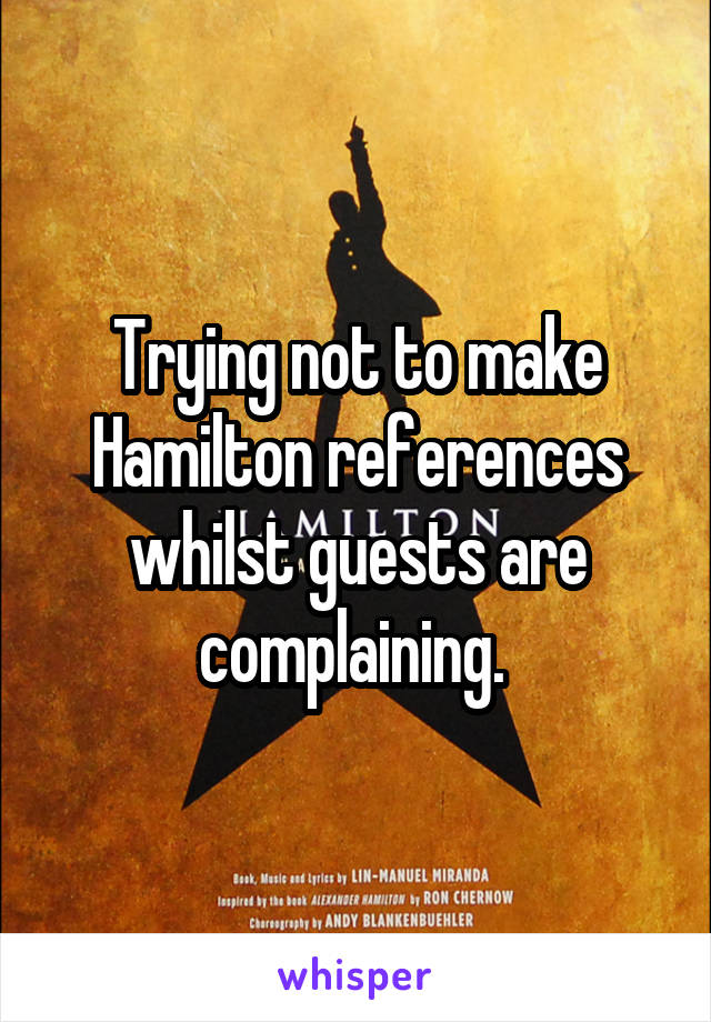 Trying not to make Hamilton references whilst guests are complaining.