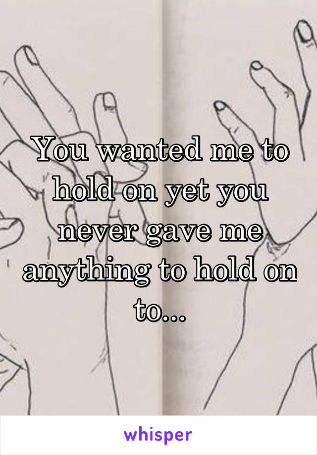 You wanted me to hold on yet you never gave me anything to hold on to...