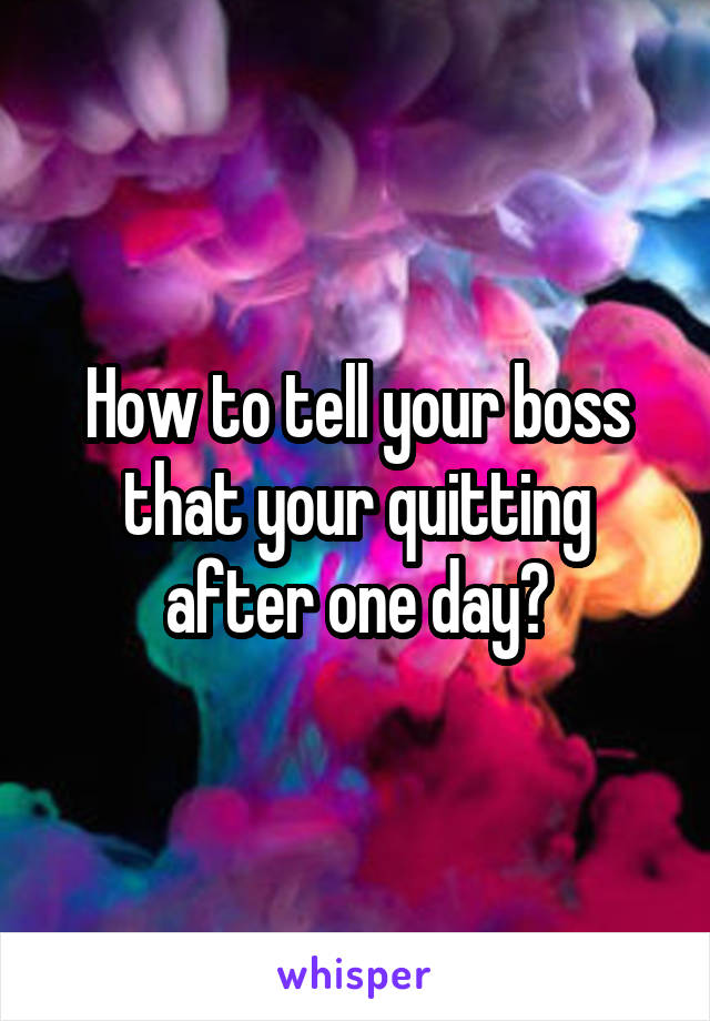 How to tell your boss that your quitting after one day?