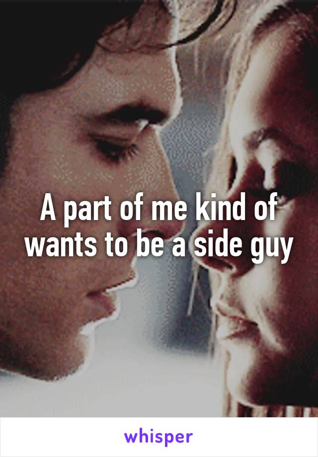 A part of me kind of wants to be a side guy