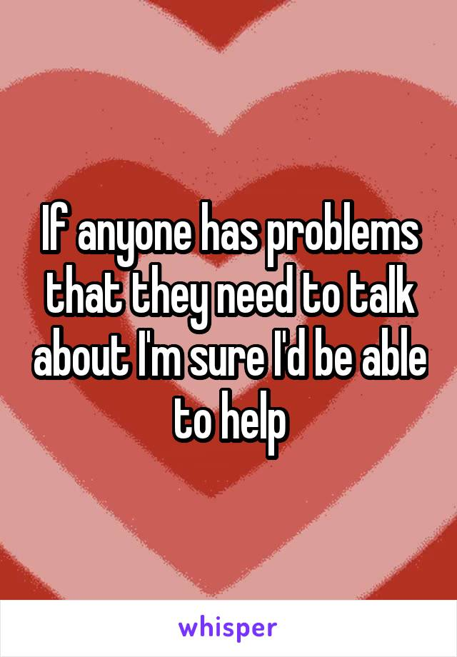 If anyone has problems that they need to talk about I'm sure I'd be able to help