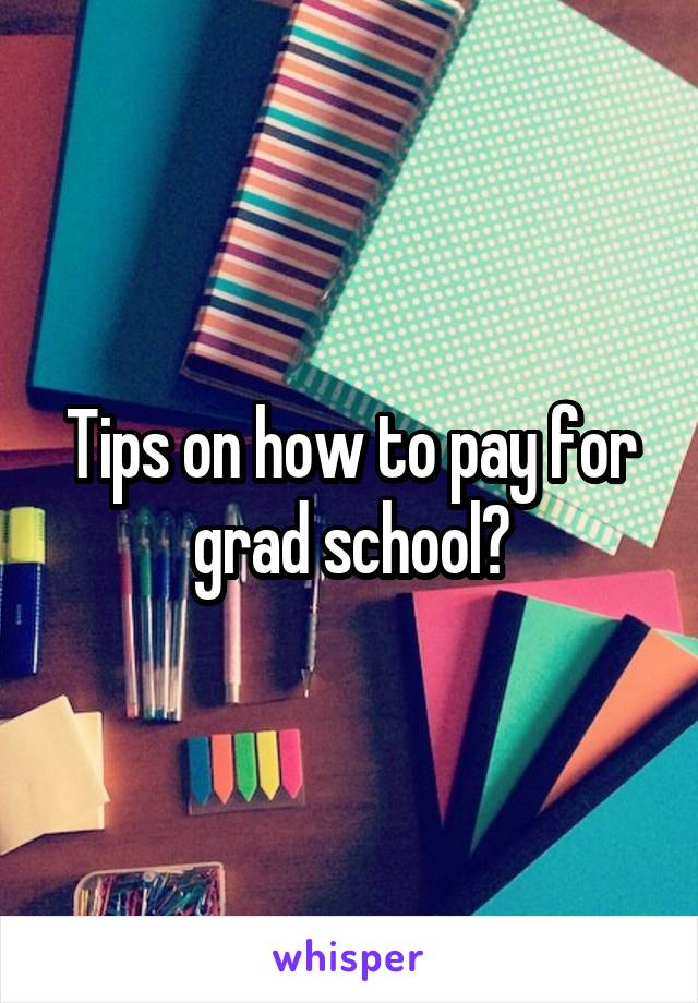 Tips on how to pay for grad school?