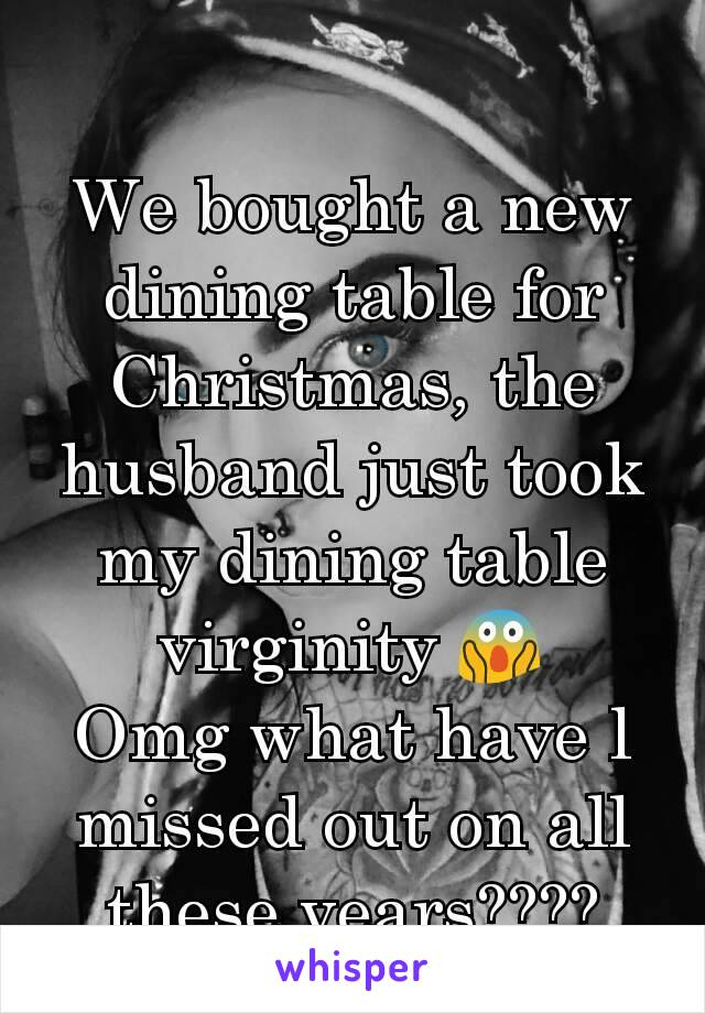 We bought a new dining table for Christmas, the husband just took my dining table virginity 😱 Omg what have l missed out on all these years????