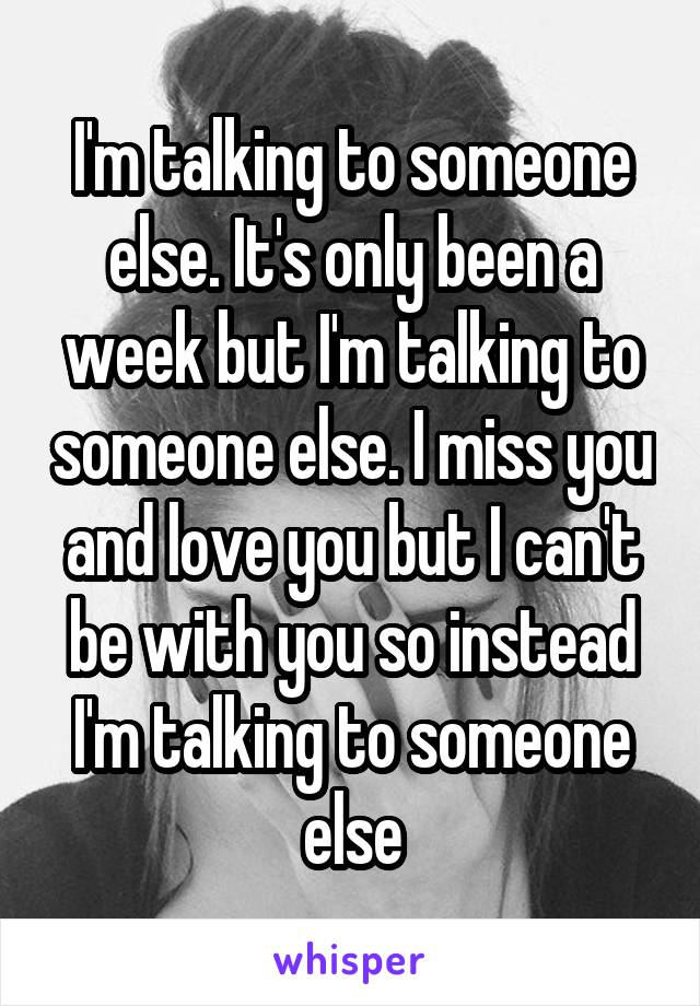 I'm talking to someone else. It's only been a week but I'm talking to someone else. I miss you and love you but I can't be with you so instead I'm talking to someone else