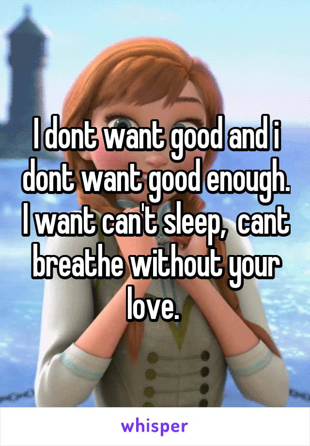 I dont want good and i dont want good enough. I want can't sleep,  cant breathe without your love.