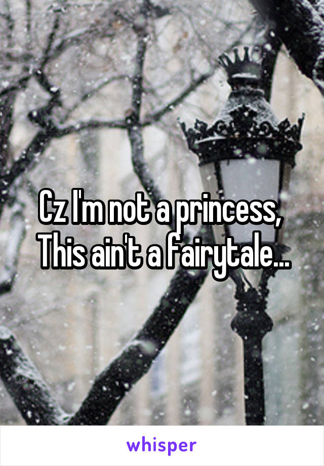Cz I'm not a princess,  This ain't a fairytale...