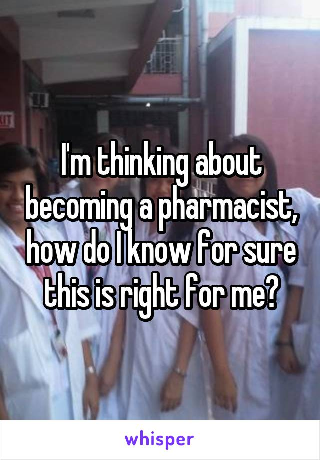 I'm thinking about becoming a pharmacist, how do I know for sure this is right for me?