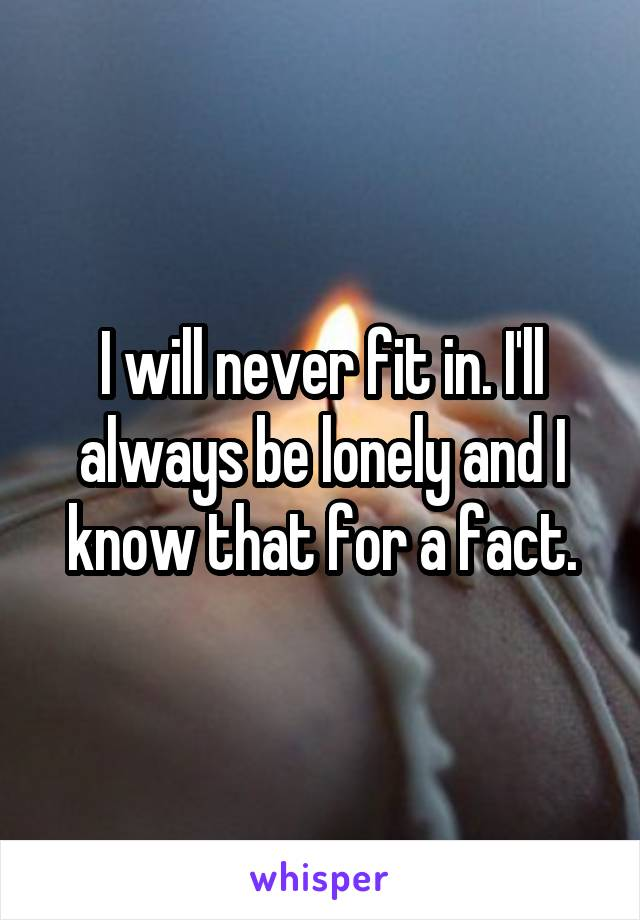 I will never fit in. I'll always be lonely and I know that for a fact.