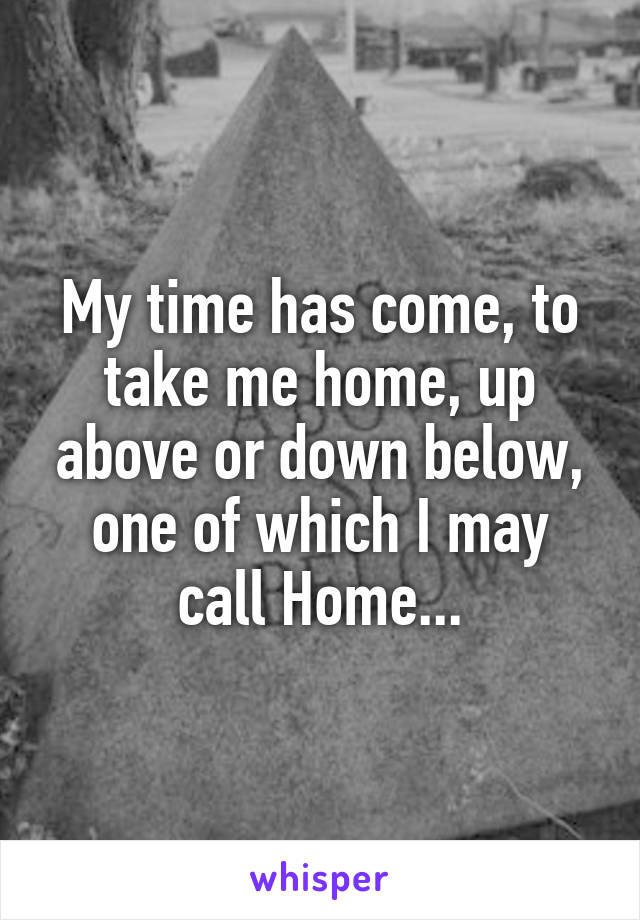 My time has come, to take me home, up above or down below, one of which I may call Home...