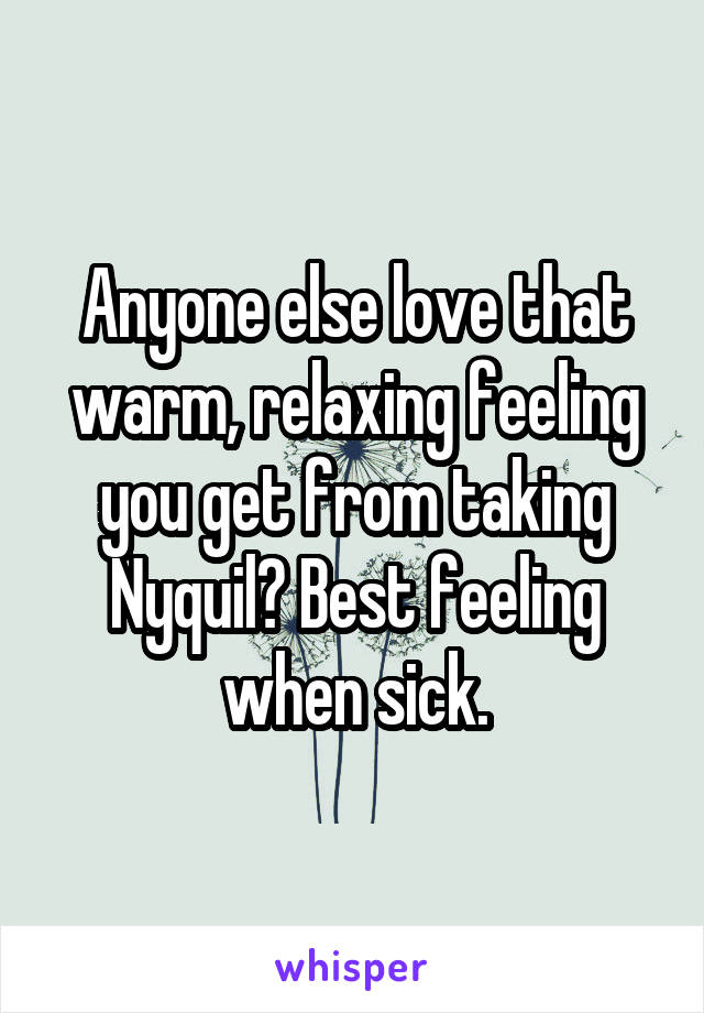 Anyone else love that warm, relaxing feeling you get from taking Nyquil? Best feeling when sick.