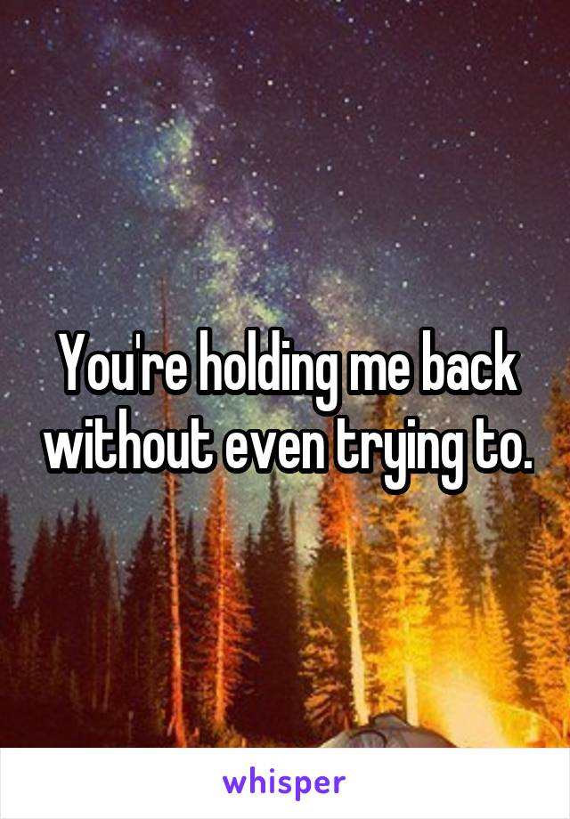 You're holding me back without even trying to.