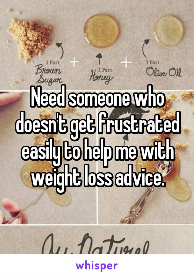 Need someone who doesn't get frustrated easily to help me with weight loss advice.