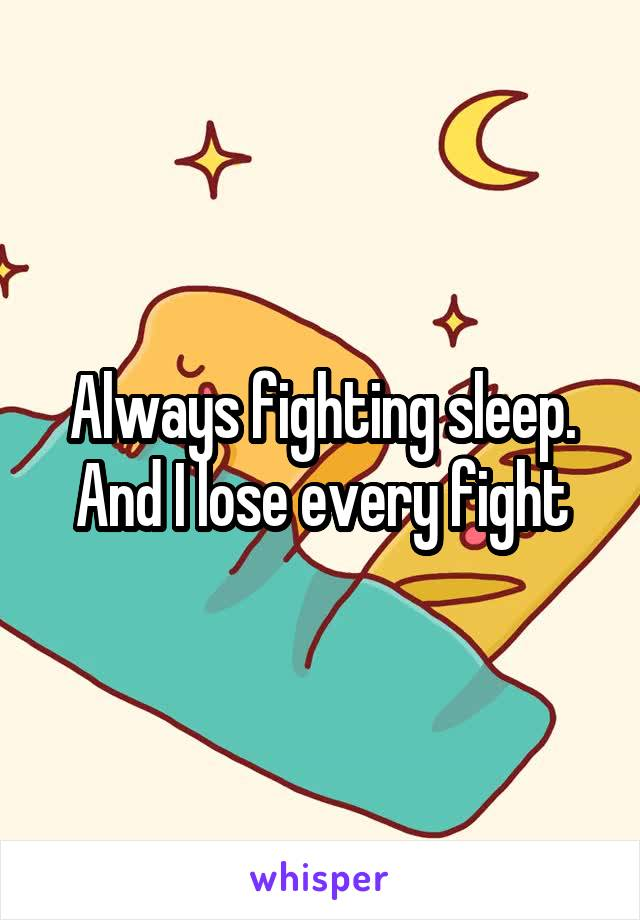 Always fighting sleep. And I lose every fight