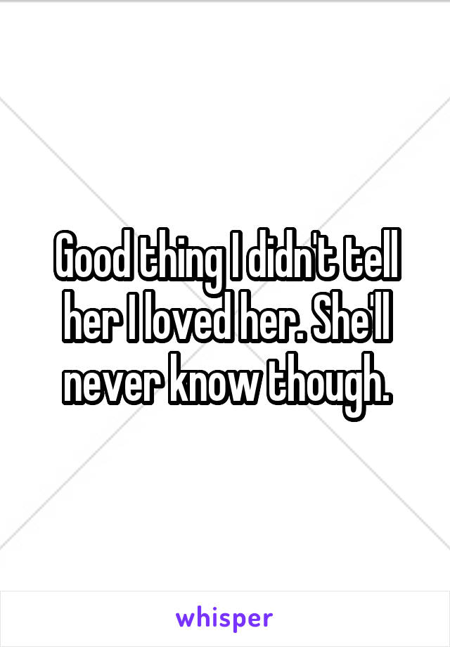Good thing I didn't tell her I loved her. She'll never know though.