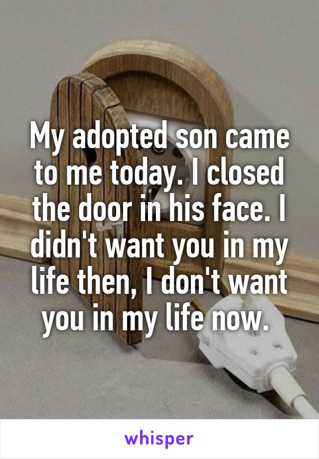 My adopted son came to me today. I closed the door in his face. I didn't want you in my life then, I don't want you in my life now.