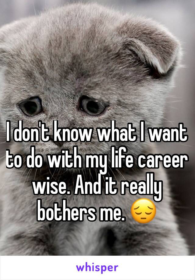 I don't know what I want to do with my life career wise. And it really bothers me. 😔