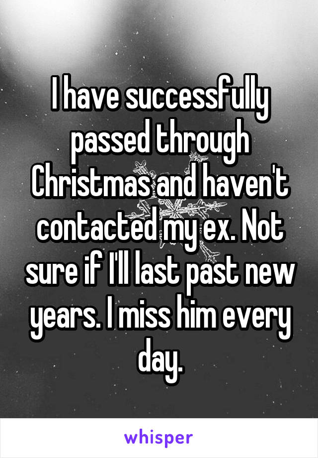 I have successfully passed through Christmas and haven't contacted my ex. Not sure if I'll last past new years. I miss him every day.