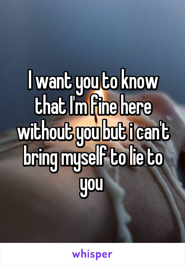 I want you to know that I'm fine here without you but i can't bring myself to lie to you