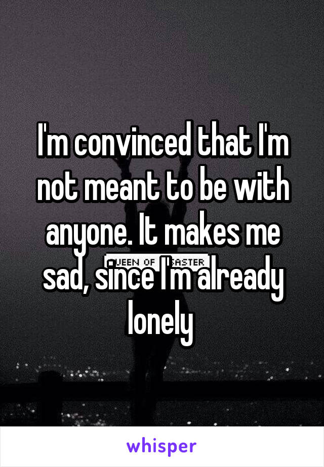 I'm convinced that I'm not meant to be with anyone. It makes me sad, since I'm already lonely